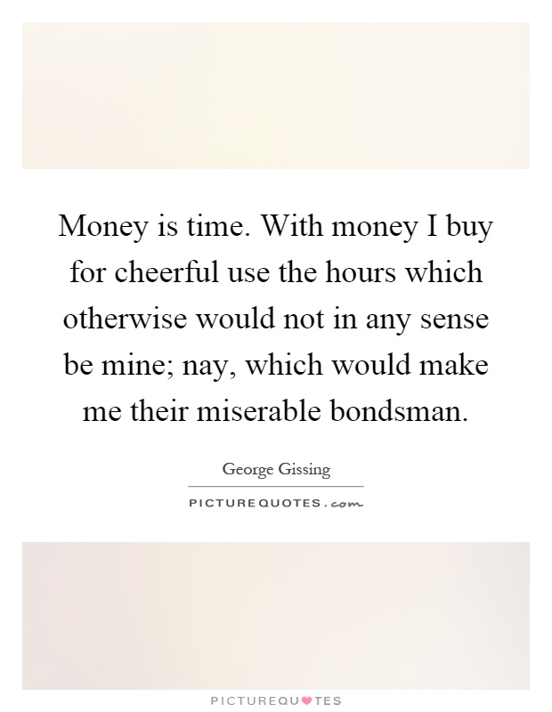 Money is time. With money I buy for cheerful use the hours which otherwise would not in any sense be mine; nay, which would make me their miserable bondsman Picture Quote #1