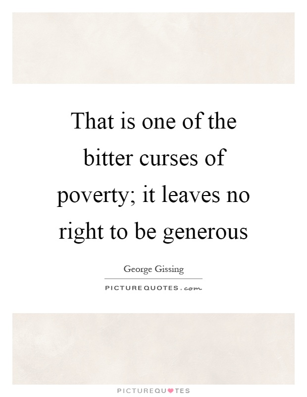 That is one of the bitter curses of poverty; it leaves no right to be generous Picture Quote #1