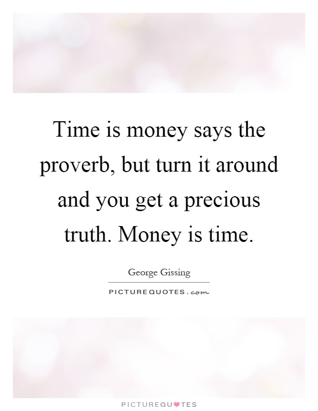 Time is money says the proverb, but turn it around and you get a precious truth. Money is time Picture Quote #1