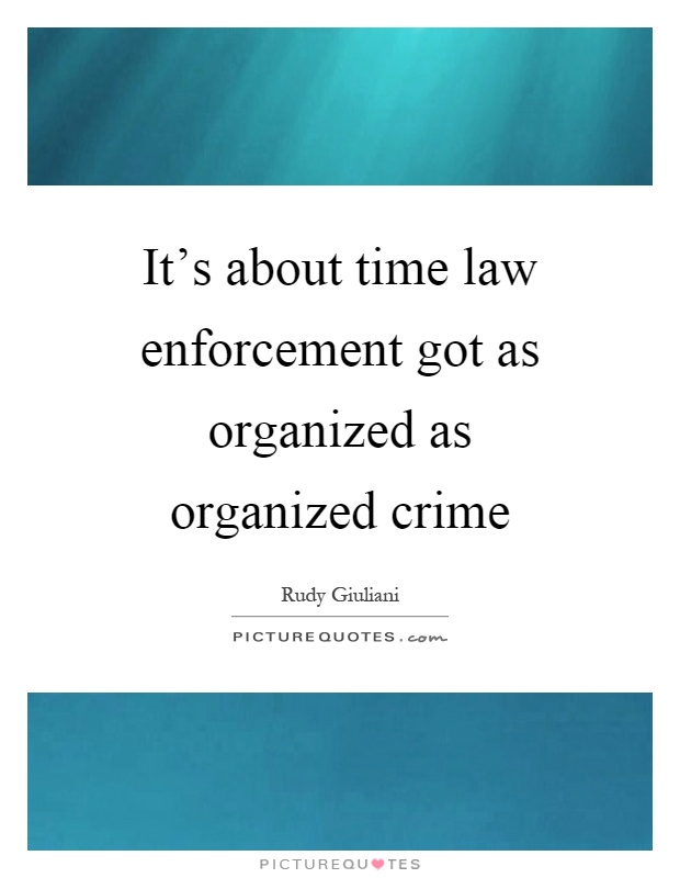 It's about time law enforcement got as organized as organized crime Picture Quote #1