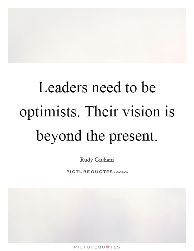 Leaders need to be optimists. Their vision is beyond the present Picture Quote #1