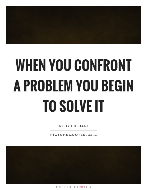 When you confront a problem you begin to solve it Picture Quote #1