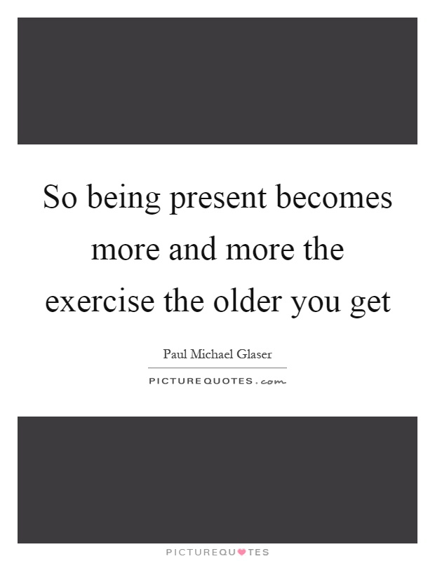So being present becomes more and more the exercise the older you get Picture Quote #1