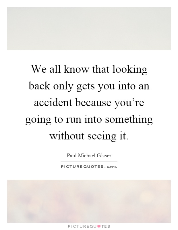 We all know that looking back only gets you into an accident because you're going to run into something without seeing it Picture Quote #1