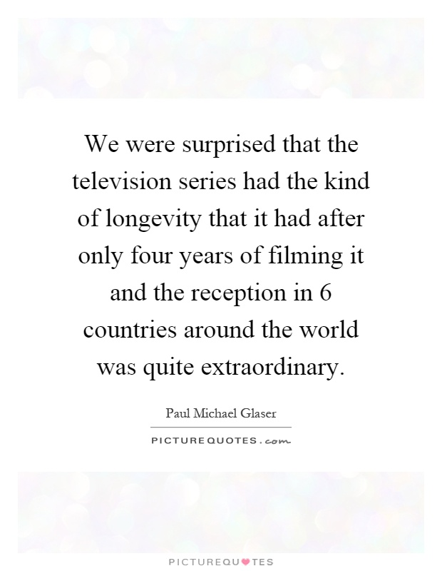 We were surprised that the television series had the kind of longevity that it had after only four years of filming it and the reception in 6 countries around the world was quite extraordinary Picture Quote #1