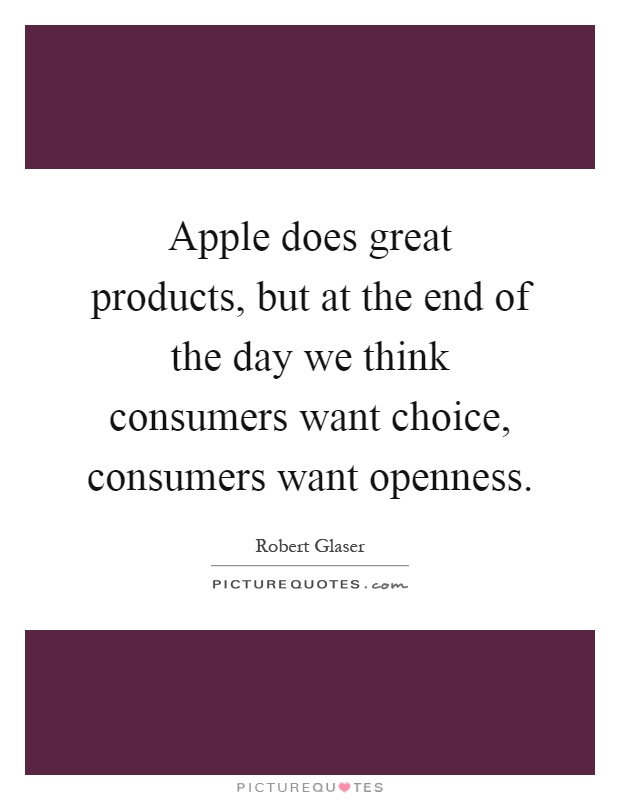 Apple does great products, but at the end of the day we think consumers want choice, consumers want openness Picture Quote #1