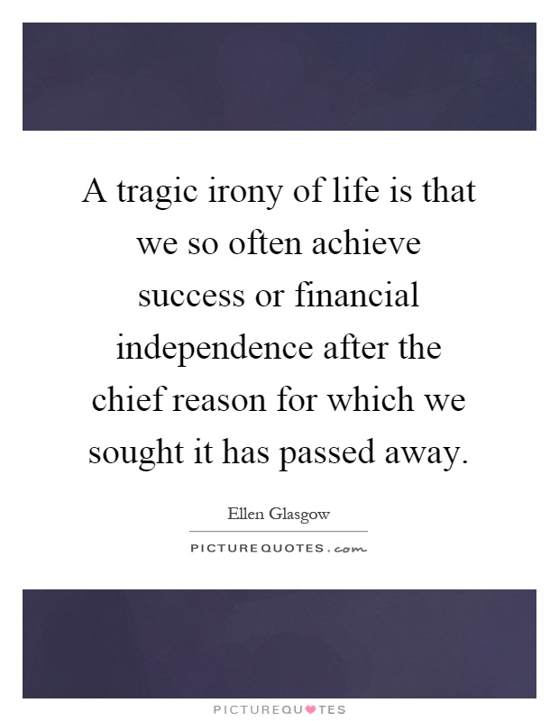 A tragic irony of life is that we so often achieve success or financial independence after the chief reason for which we sought it has passed away Picture Quote #1