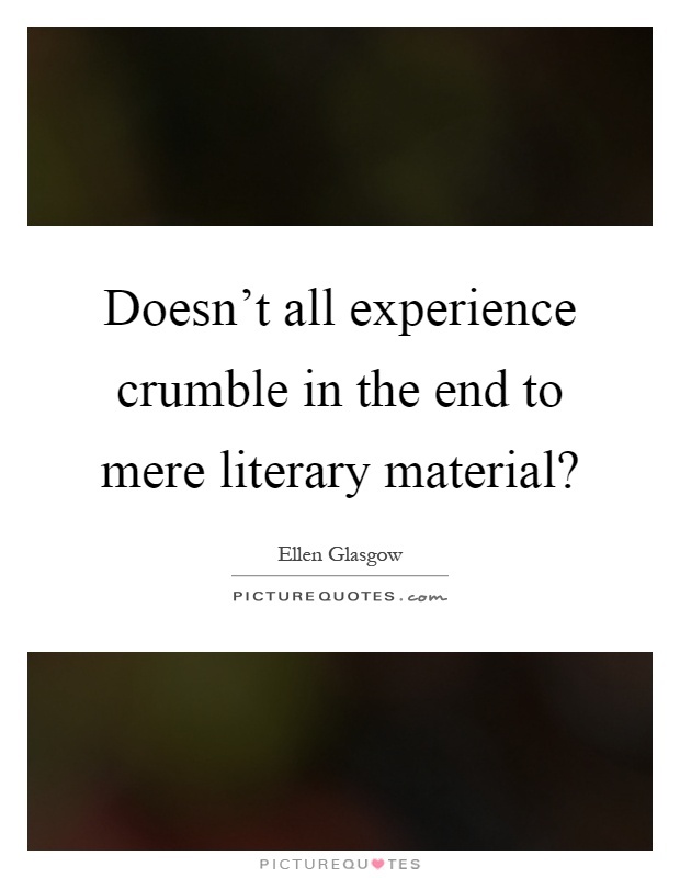 Doesn't all experience crumble in the end to mere literary material? Picture Quote #1
