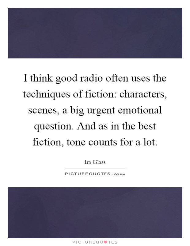 I think good radio often uses the techniques of fiction: characters, scenes, a big urgent emotional question. And as in the best fiction, tone counts for a lot Picture Quote #1