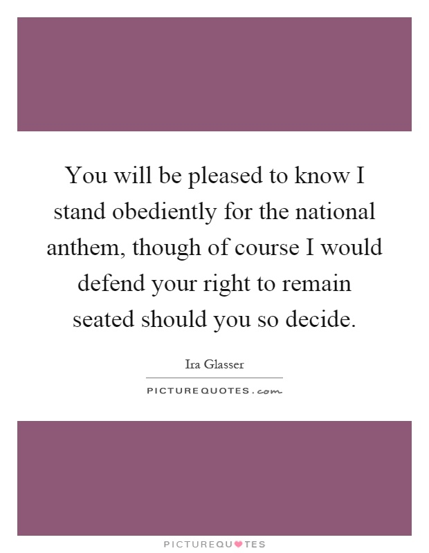 You will be pleased to know I stand obediently for the national anthem, though of course I would defend your right to remain seated should you so decide Picture Quote #1