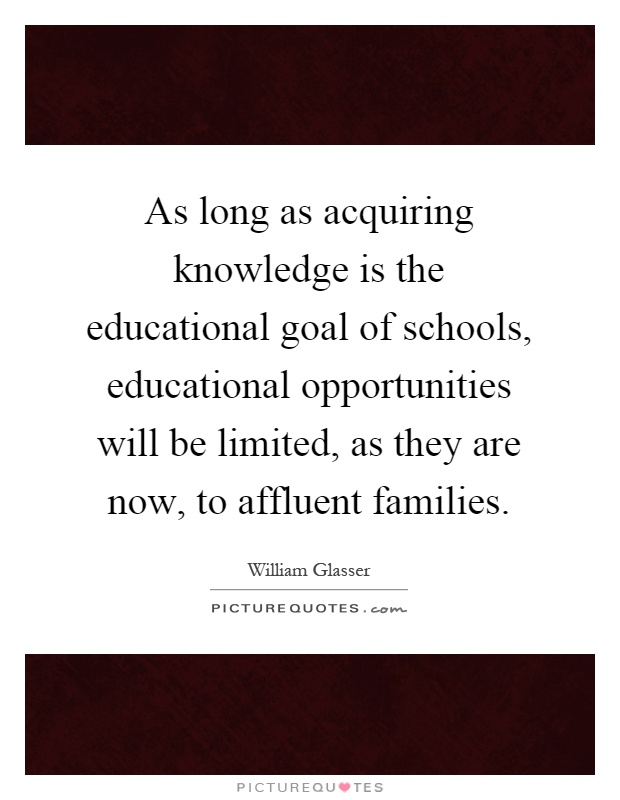 As long as acquiring knowledge is the educational goal of schools, educational opportunities will be limited, as they are now, to affluent families Picture Quote #1