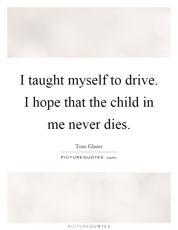 I taught myself to drive. I hope that the child in me never dies Picture Quote #1
