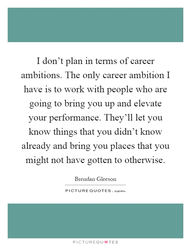 I don't plan in terms of career ambitions. The only career ambition I have is to work with people who are going to bring you up and elevate your performance. They'll let you know things that you didn't know already and bring you places that you might not have gotten to otherwise Picture Quote #1