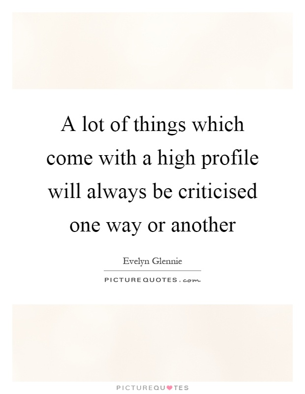 A lot of things which come with a high profile will always be criticised one way or another Picture Quote #1
