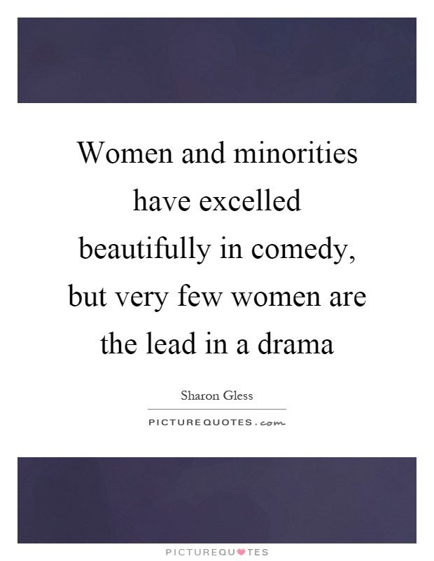 Women and minorities have excelled beautifully in comedy, but very few women are the lead in a drama Picture Quote #1