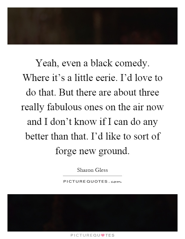 Yeah, even a black comedy. Where it's a little eerie. I'd love to do that. But there are about three really fabulous ones on the air now and I don't know if I can do any better than that. I'd like to sort of forge new ground Picture Quote #1