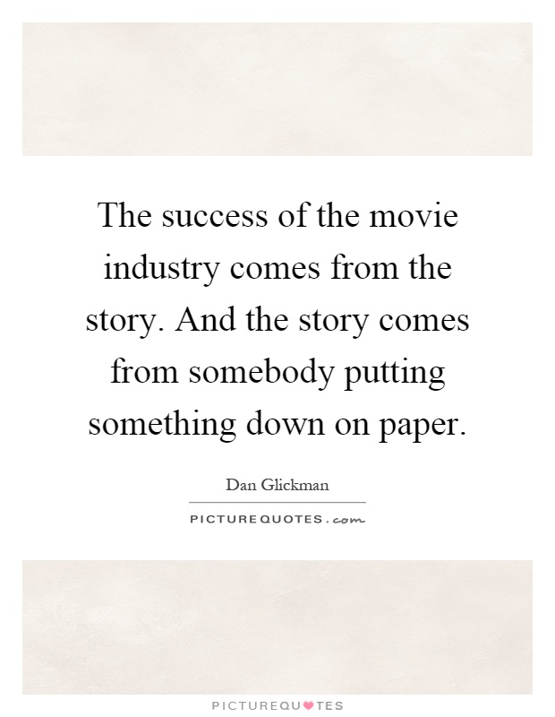 The success of the movie industry comes from the story. And the story comes from somebody putting something down on paper Picture Quote #1