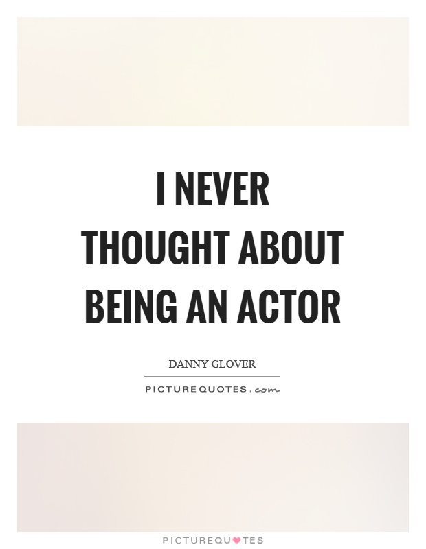 I never thought about being an actor Picture Quote #1