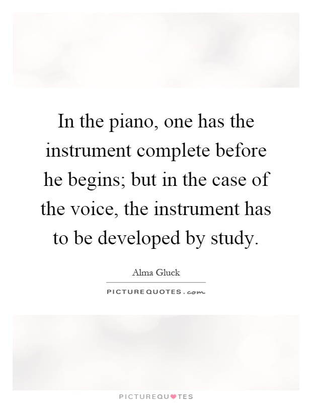 In the piano, one has the instrument complete before he begins; but in the case of the voice, the instrument has to be developed by study Picture Quote #1