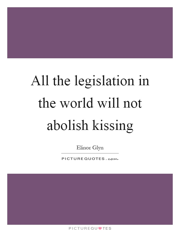 All the legislation in the world will not abolish kissing Picture Quote #1