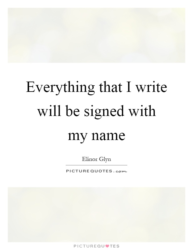 Everything that I write will be signed with my name Picture Quote #1