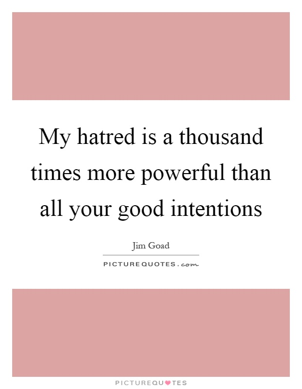 My hatred is a thousand times more powerful than all your good intentions Picture Quote #1