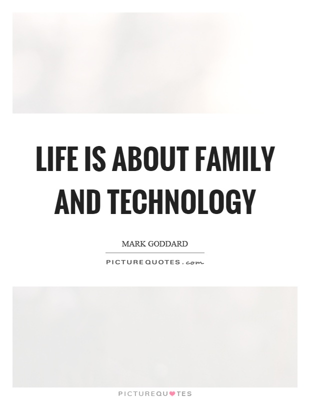 Life is about family and technology Picture Quote #1