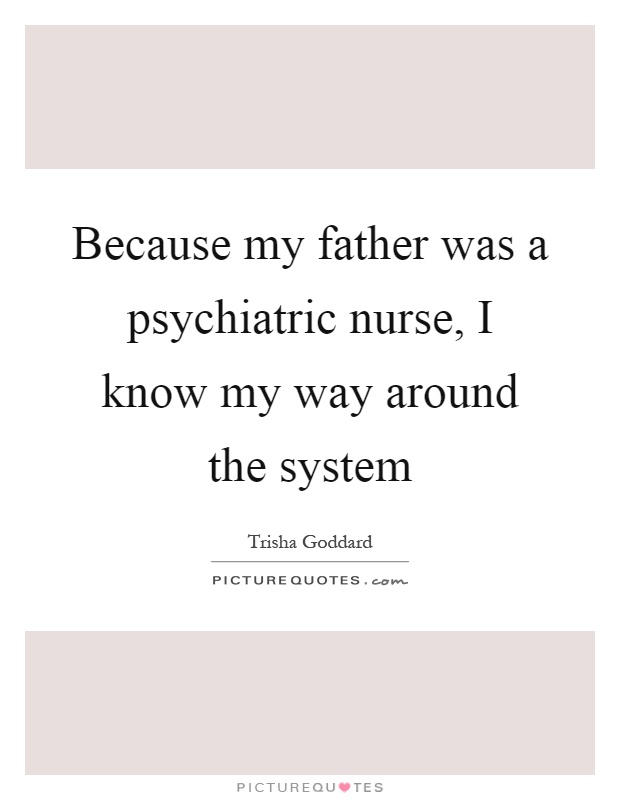 Because my father was a psychiatric nurse, I know my way around the system Picture Quote #1