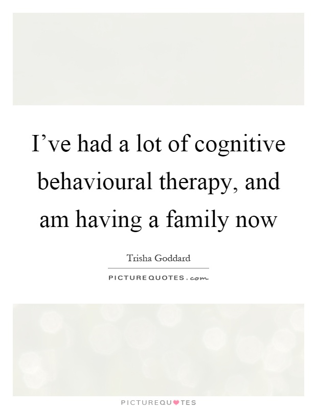 I've had a lot of cognitive behavioural therapy, and am having a family now Picture Quote #1