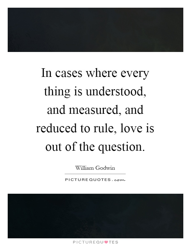 In cases where every thing is understood, and measured, and reduced to rule, love is out of the question Picture Quote #1
