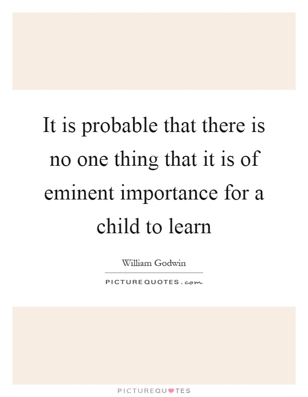 It is probable that there is no one thing that it is of eminent importance for a child to learn Picture Quote #1