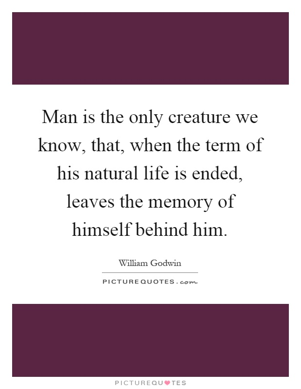 Man is the only creature we know, that, when the term of his natural life is ended, leaves the memory of himself behind him Picture Quote #1