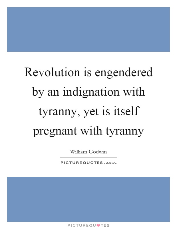 Revolution is engendered by an indignation with tyranny, yet is itself pregnant with tyranny Picture Quote #1