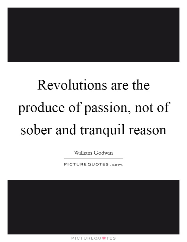 Revolutions are the produce of passion, not of sober and tranquil reason Picture Quote #1