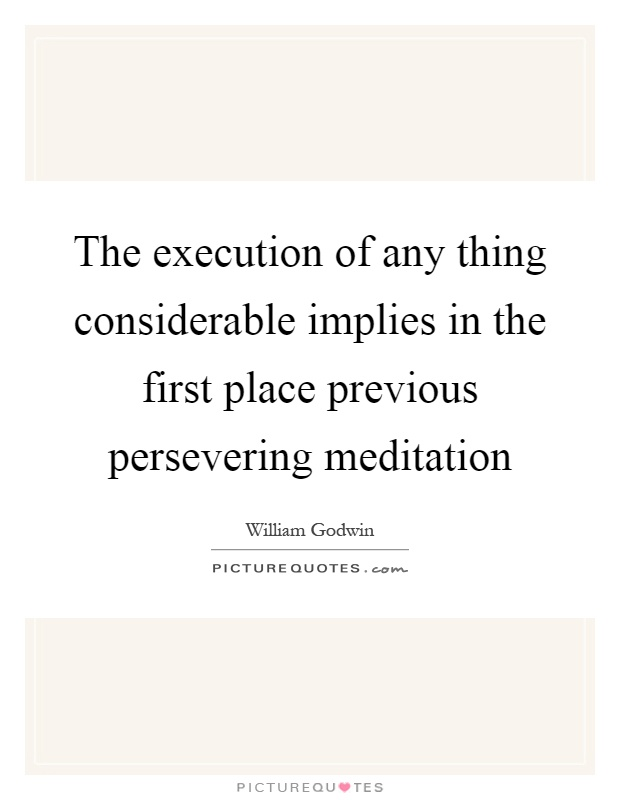 The execution of any thing considerable implies in the first place previous persevering meditation Picture Quote #1