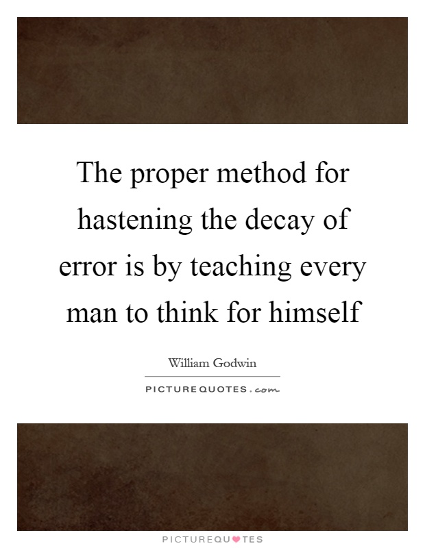 The proper method for hastening the decay of error is by teaching every man to think for himself Picture Quote #1