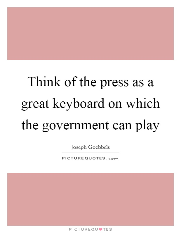 Think of the press as a great keyboard on which the government can play Picture Quote #1