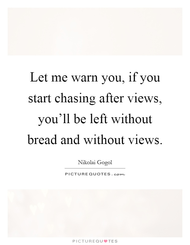 Let me warn you, if you start chasing after views, you'll be left without bread and without views Picture Quote #1