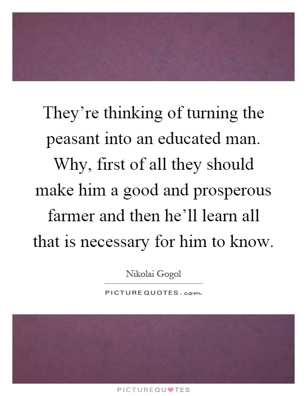 They're thinking of turning the peasant into an educated man. Why, first of all they should make him a good and prosperous farmer and then he'll learn all that is necessary for him to know Picture Quote #1
