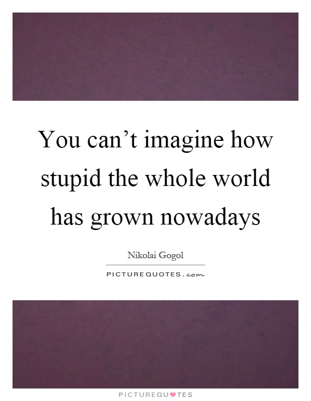 You can't imagine how stupid the whole world has grown nowadays Picture Quote #1