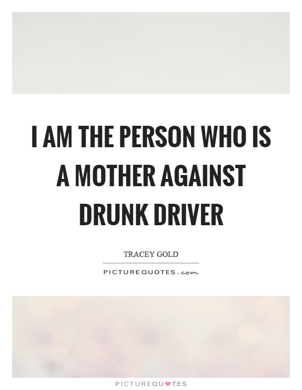 I am the person who is a mother against drunk driver Picture Quote #1
