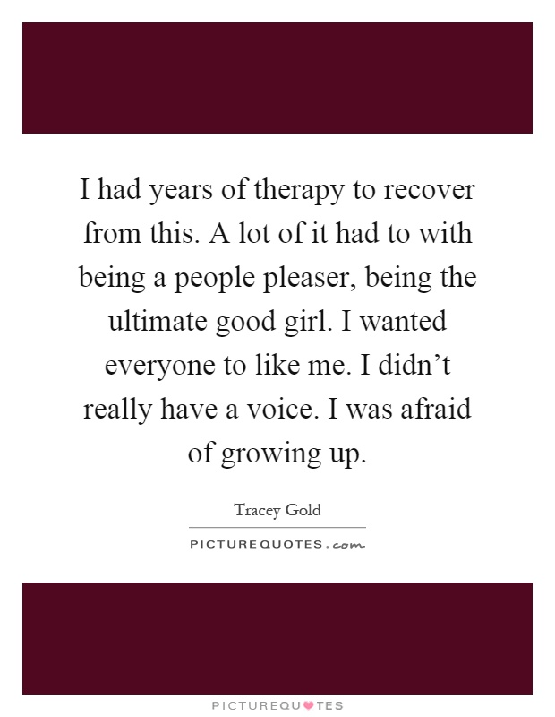 I had years of therapy to recover from this. A lot of it had to with being a people pleaser, being the ultimate good girl. I wanted everyone to like me. I didn't really have a voice. I was afraid of growing up Picture Quote #1