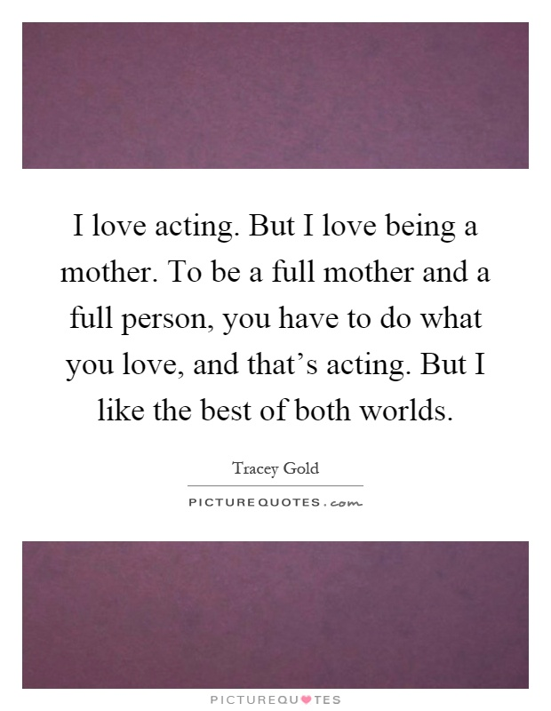 I love acting. But I love being a mother. To be a full mother and a full person, you have to do what you love, and that's acting. But I like the best of both worlds Picture Quote #1