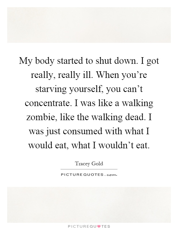 My body started to shut down. I got really, really ill. When you're starving yourself, you can't concentrate. I was like a walking zombie, like the walking dead. I was just consumed with what I would eat, what I wouldn't eat Picture Quote #1