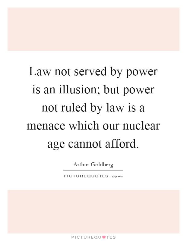 Law not served by power is an illusion; but power not ruled by law is a menace which our nuclear age cannot afford Picture Quote #1