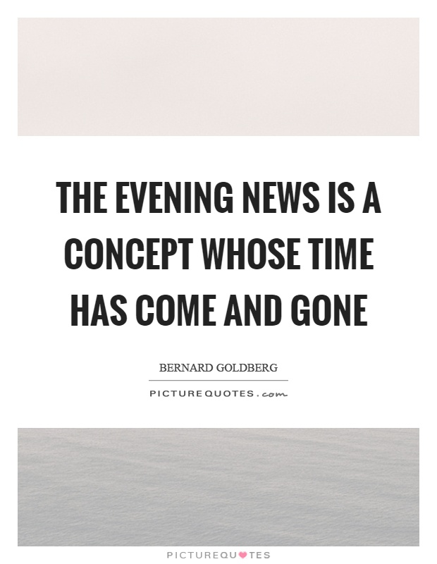 The evening news is a concept whose time has come and gone Picture Quote #1