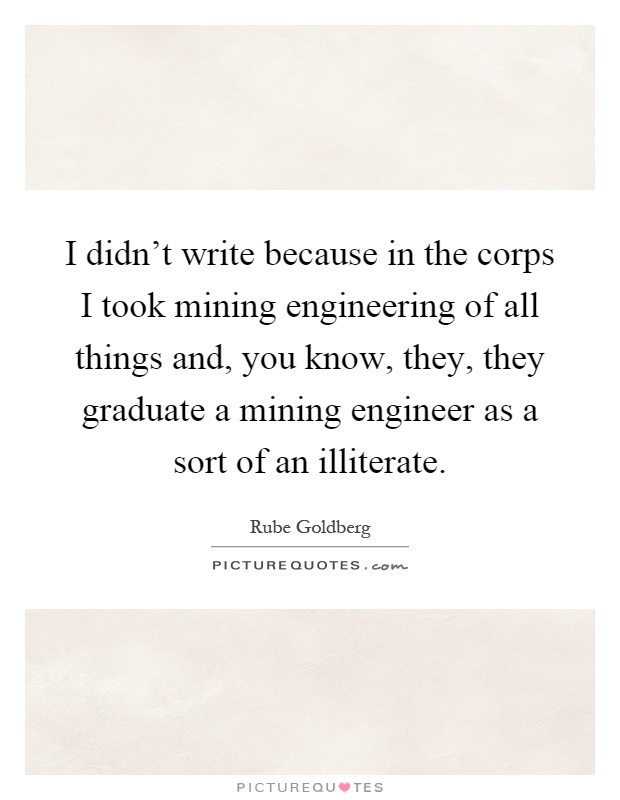 I didn't write because in the corps I took mining engineering of all things and, you know, they, they graduate a mining engineer as a sort of an illiterate Picture Quote #1