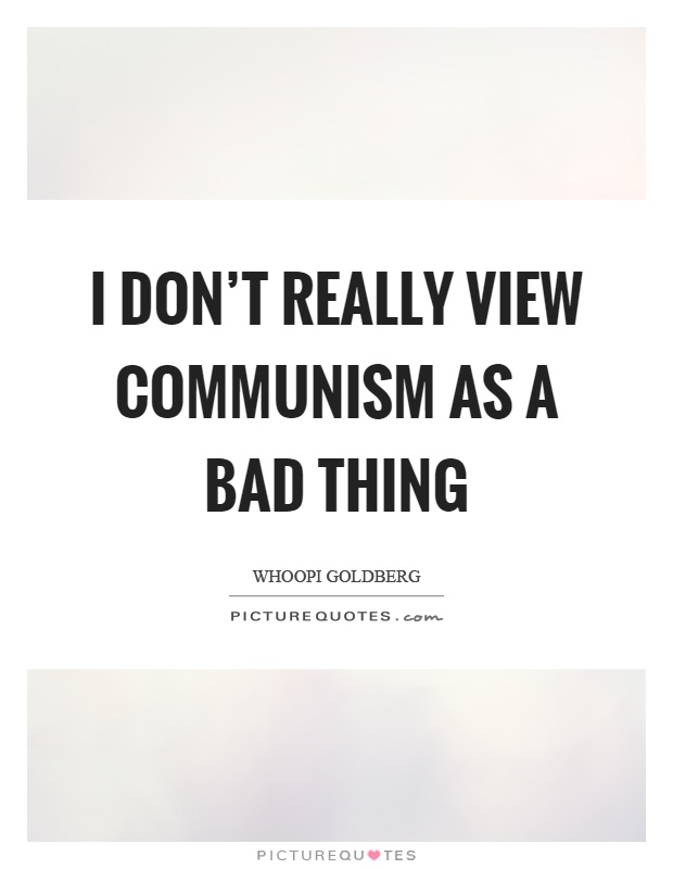 I don't really view communism as a bad thing Picture Quote #1