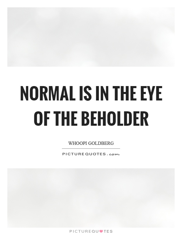 Normal is in the eye of the beholder Picture Quote #1