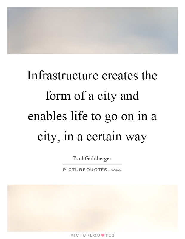 Infrastructure creates the form of a city and enables life to go on in a city, in a certain way Picture Quote #1